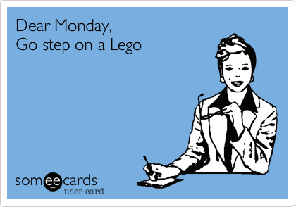 Dear Monday, go step on a lego